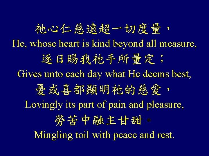 祂心仁慈遠超一切度量, He, whose heart is kind beyond all measure, 逐日賜我祂手所量定; Gives unto each day