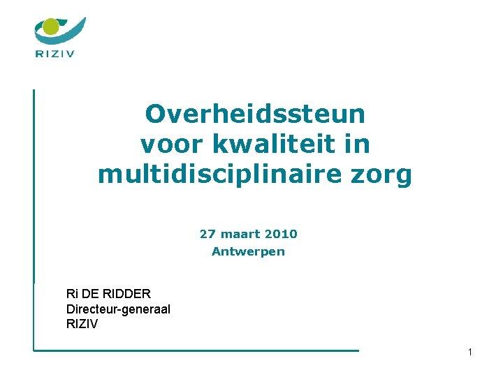 Overheidssteun voor kwaliteit in multidisciplinaire zorg 27 maart 2010 Antwerpen Ri DE RIDDER Directeur-generaal
