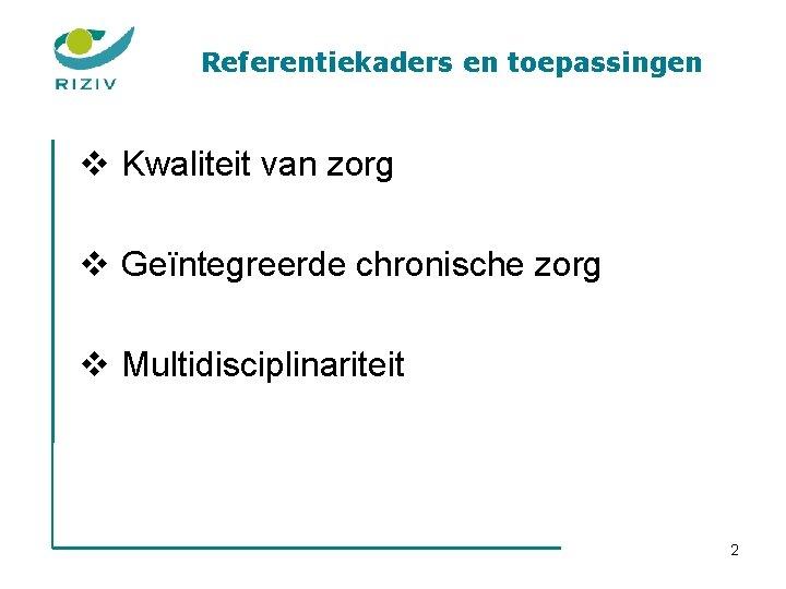 Referentiekaders en toepassingen v Kwaliteit van zorg v Geïntegreerde chronische zorg v Multidisciplinariteit 2
