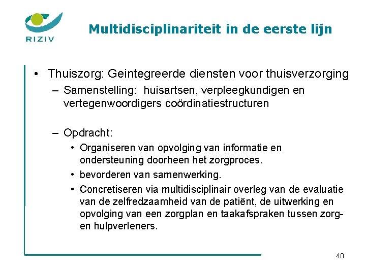 Multidisciplinariteit in de eerste lijn • Thuiszorg: Geintegreerde diensten voor thuisverzorging – Samenstelling: huisartsen,