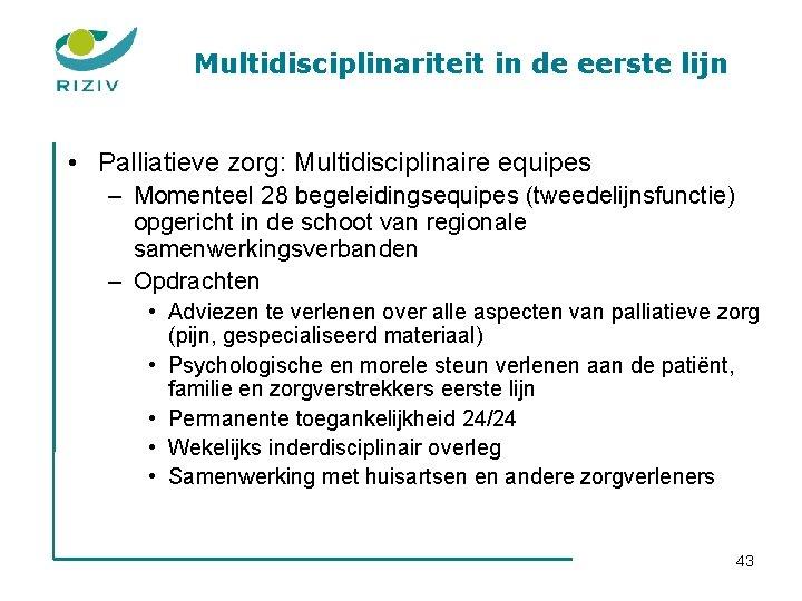 Multidisciplinariteit in de eerste lijn • Palliatieve zorg: Multidisciplinaire equipes – Momenteel 28 begeleidingsequipes