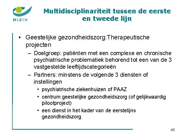 Multidisciplinariteit tussen de eerste en tweede lijn • Geestelijke gezondheidszorg: Therapeutische projecten – Doelgroep: