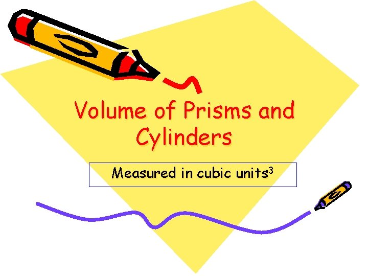 Volume of Prisms and Cylinders Measured in cubic units 3
