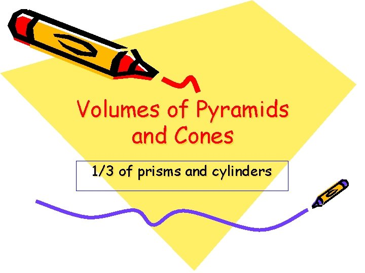 Volumes of Pyramids and Cones 1/3 of prisms and cylinders