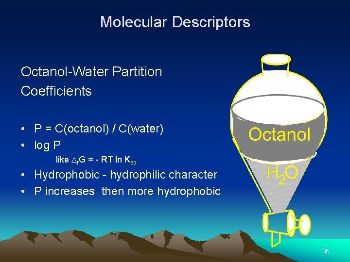 Molecular Descriptors Octanol-Water Partition Coefficients • P = C(octanol) / C(water) • log P