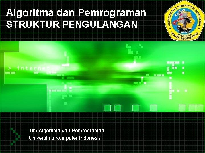 Algoritma dan Pemrograman STRUKTUR PENGULANGAN Tim Algoritma dan Pemrograman Universitas Komputer Indonesia