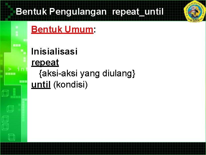 Bentuk Pengulangan repeat_until Bentuk Umum: Inisialisasi repeat {aksi-aksi yang diulang} until (kondisi)