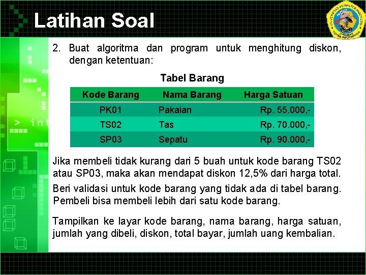 Latihan Soal 2. Buat algoritma dan program untuk menghitung diskon, dengan ketentuan: Tabel Barang