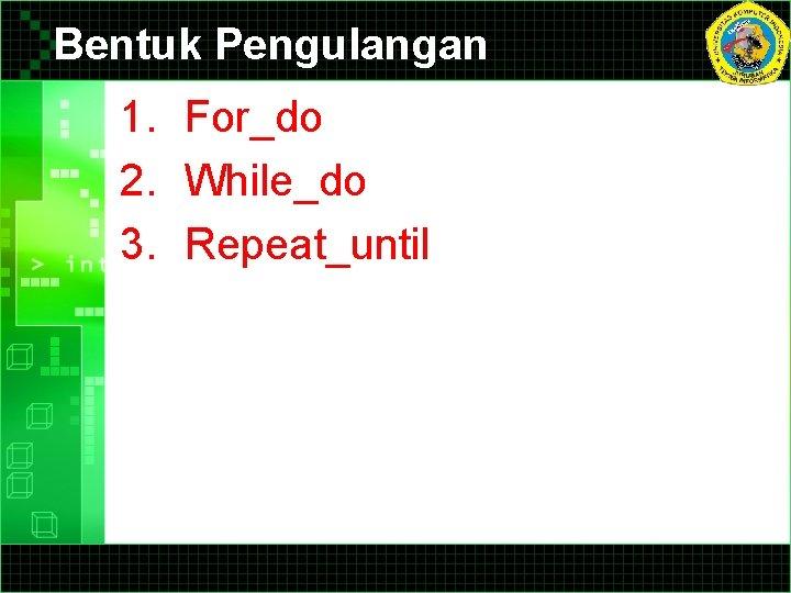 Bentuk Pengulangan 1. For_do 2. While_do 3. Repeat_until