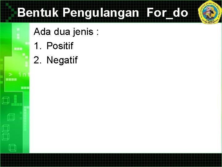 Bentuk Pengulangan For_do Ada dua jenis : 1. Positif 2. Negatif