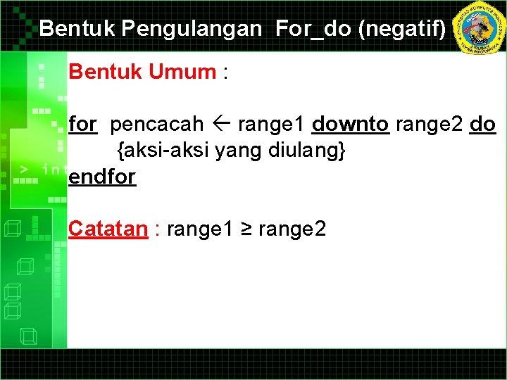 Bentuk Pengulangan For_do (negatif) Bentuk Umum : for pencacah range 1 downto range 2