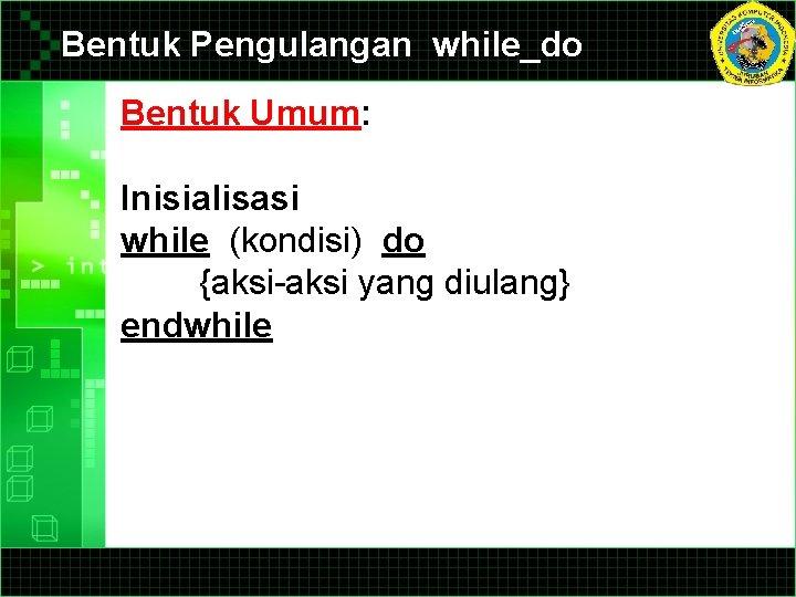 Bentuk Pengulangan while_do Bentuk Umum: Inisialisasi while (kondisi) do {aksi-aksi yang diulang} endwhile