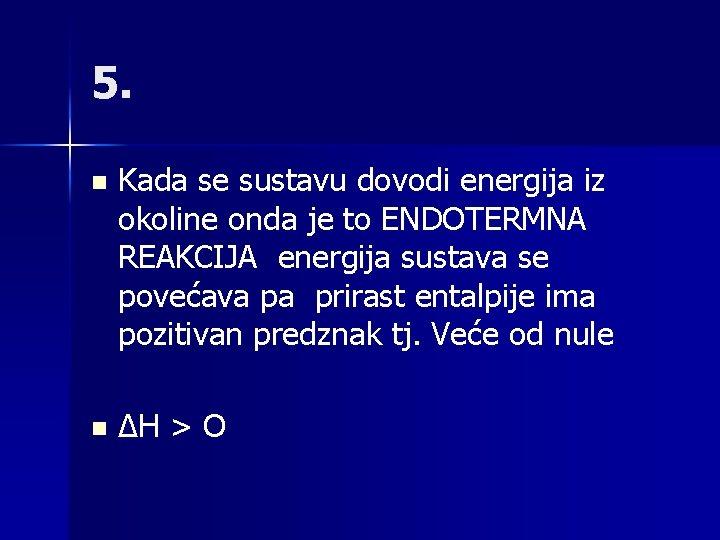 5. n Kada se sustavu dovodi energija iz okoline onda je to ENDOTERMNA REAKCIJA