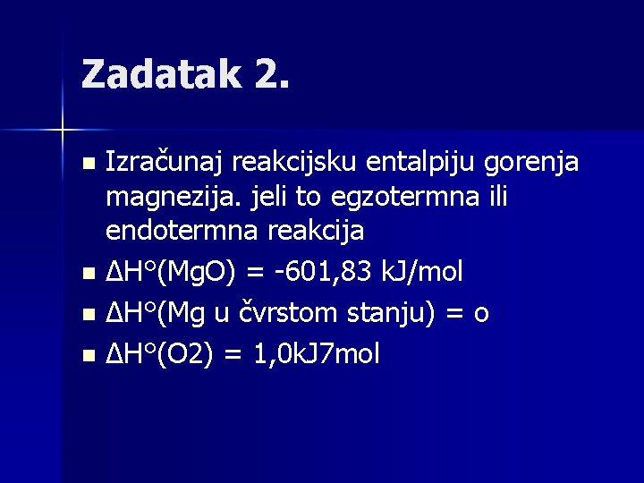 Zadatak 2. Izračunaj reakcijsku entalpiju gorenja magnezija. jeli to egzotermna ili endotermna reakcija n