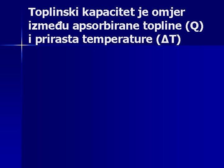Toplinski kapacitet je omjer između apsorbirane topline (Q) i prirasta temperature (∆T)