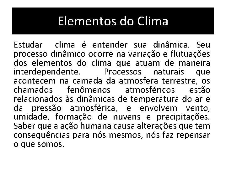 Elementos do Clima Estudar clima é entender sua dinâmica. Seu processo dinâmico ocorre na
