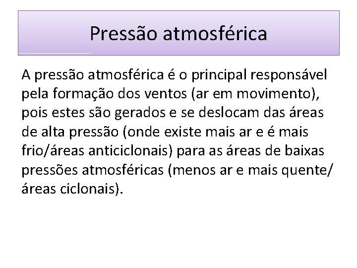 Pressão atmosférica A pressão atmosférica é o principal responsável pela formação dos ventos (ar