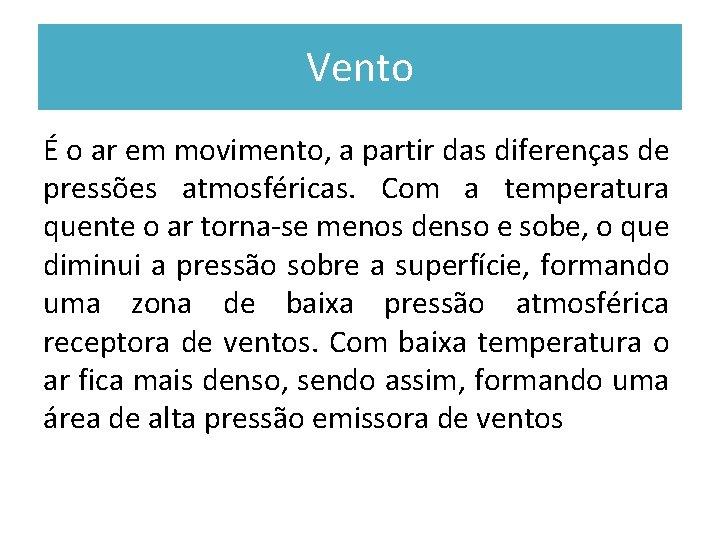 Vento É o ar em movimento, a partir das diferenças de pressões atmosféricas. Com