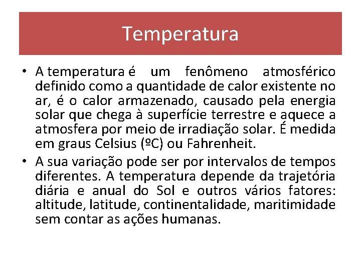 Temperatura • A temperatura é um fenômeno atmosférico definido como a quantidade de calor