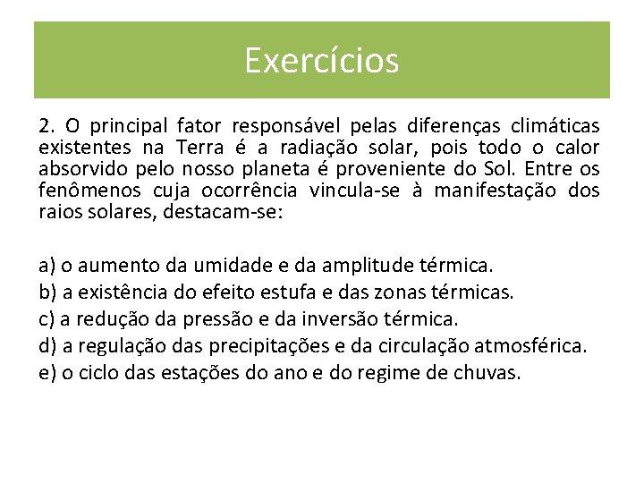 Exercícios 2. O principal fator responsável pelas diferenças climáticas existentes na Terra é a