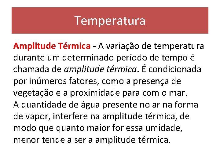 Temperatura Amplitude Térmica - A variação de temperatura durante um determinado período de tempo
