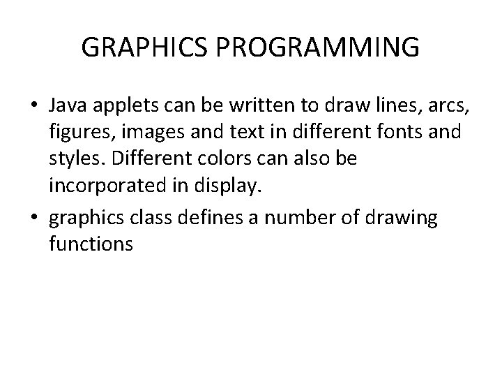 GRAPHICS PROGRAMMING • Java applets can be written to draw lines, arcs, figures, images