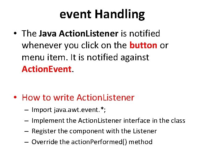 event Handling • The Java Action. Listener is notified whenever you click on the