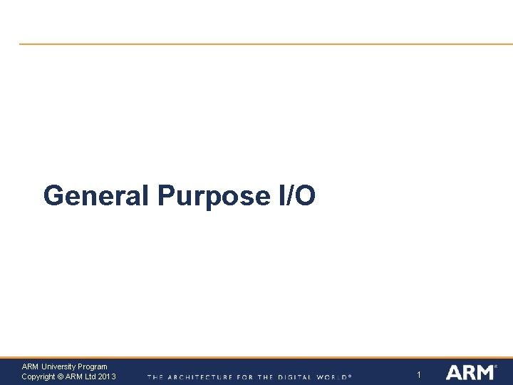 General Purpose I/O ARM University Program Copyright © ARM Ltd 2013 1