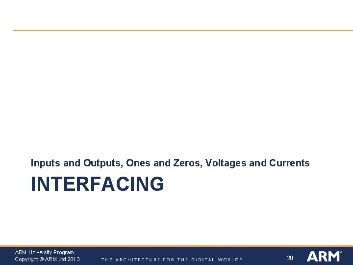 Inputs and Outputs, Ones and Zeros, Voltages and Currents INTERFACING ARM University Program Copyright