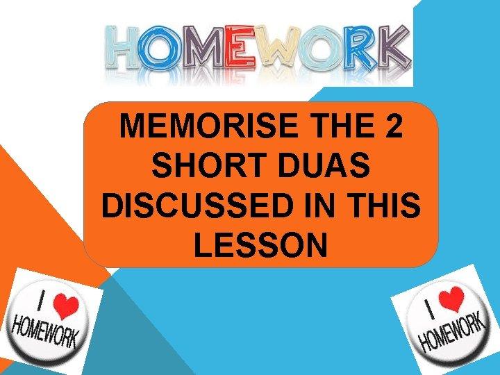 MEMORISE THE 2 SHORT DUAS DISCUSSED IN THIS LESSON