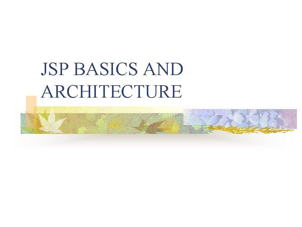JSP BASICS AND ARCHITECTURE