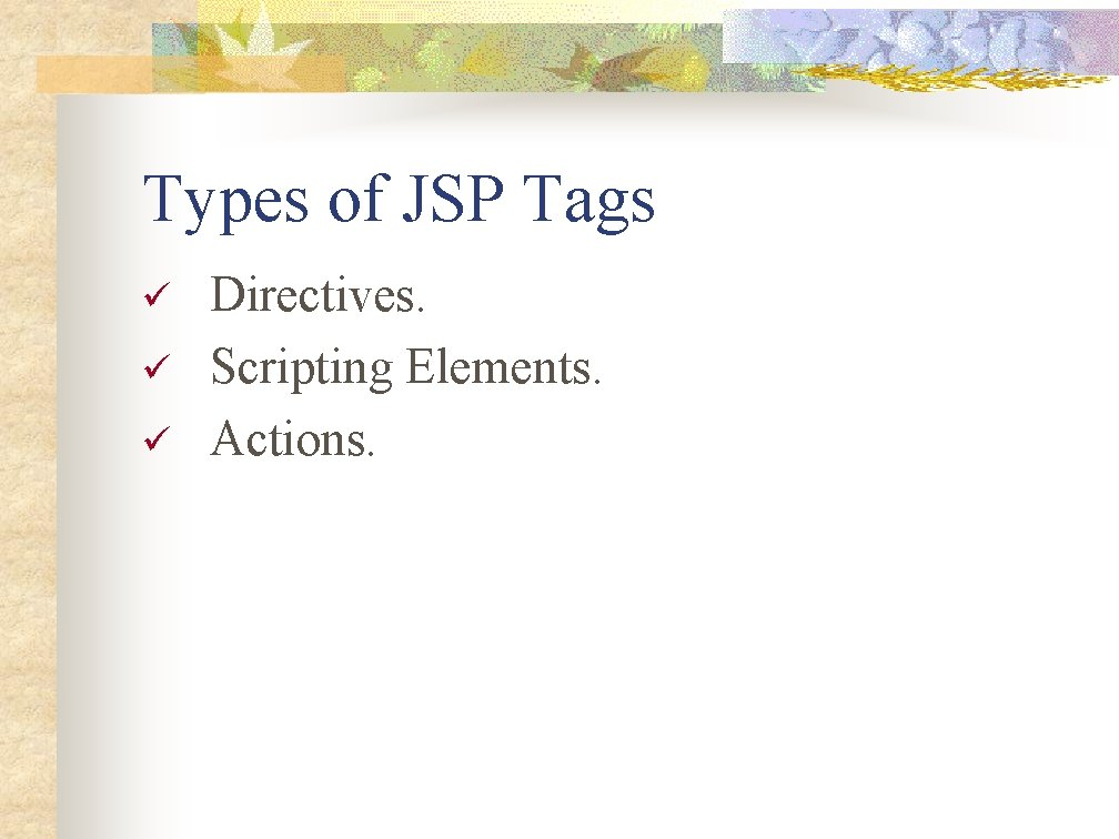 Types of JSP Tags ü ü ü Directives. Scripting Elements. Actions.