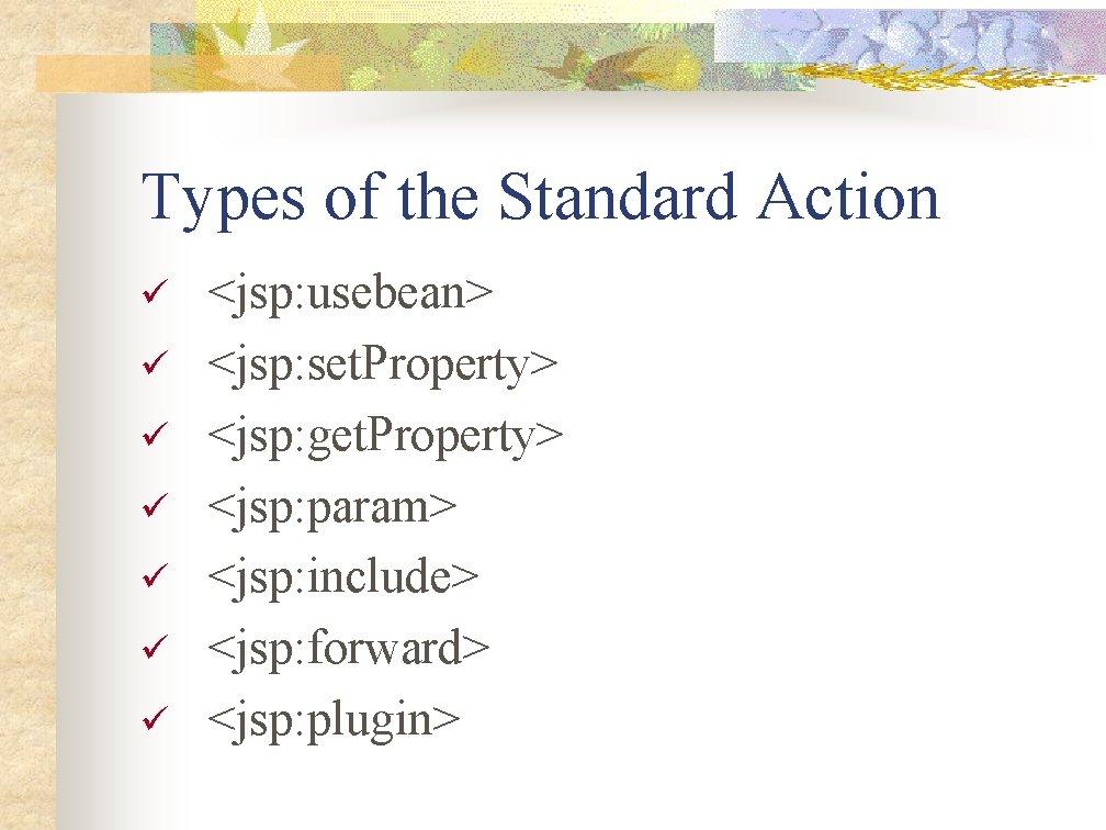 Types of the Standard Action ü ü ü ü <jsp: usebean> <jsp: set. Property>