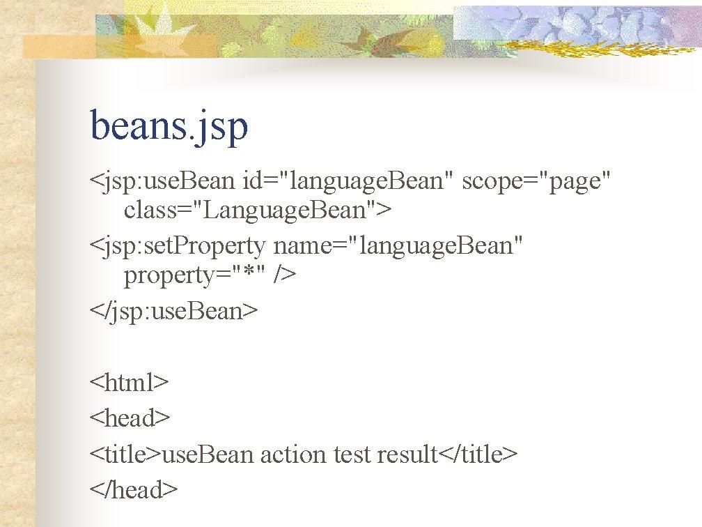 """beans. jsp <jsp: use. Bean id=""""language. Bean"""" scope=""""page"""" class=""""Language. Bean""""> <jsp: set. Property name=""""language."""
