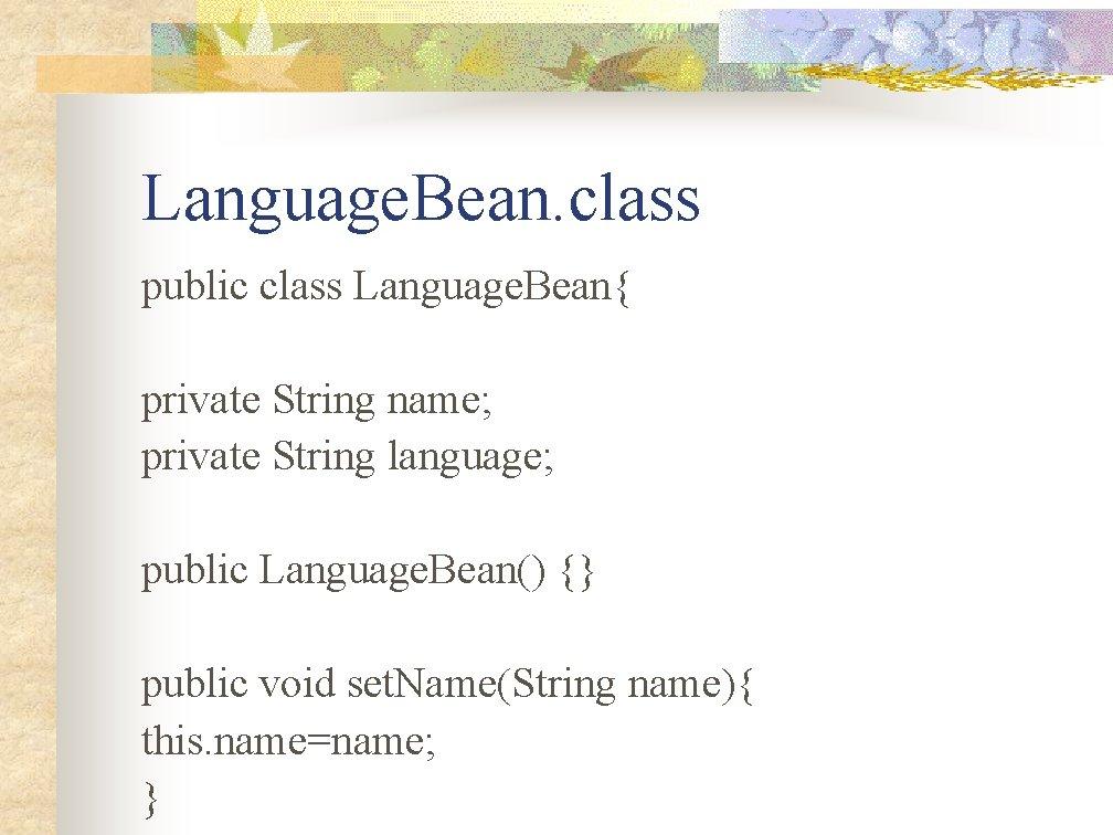 Language. Bean. class public class Language. Bean{ private String name; private String language; public