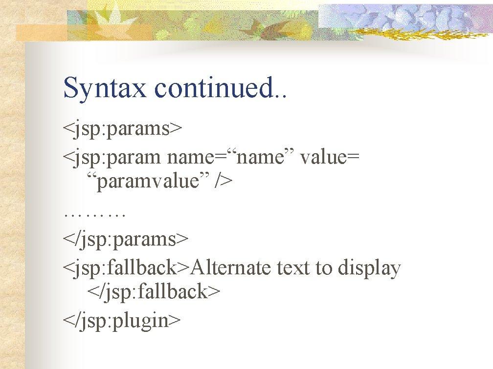 "Syntax continued. . <jsp: params> <jsp: param name=""name"" value= ""paramvalue"" /> ……… </jsp: params>"