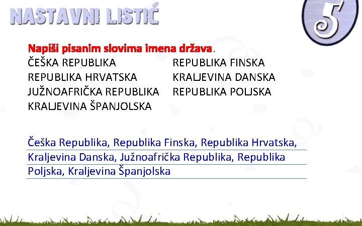 Napiši pisanim slovima imena država. ČEŠKA REPUBLIKA FINSKA REPUBLIKA HRVATSKA KRALJEVINA DANSKA JUŽNOAFRIČKA REPUBLIKA