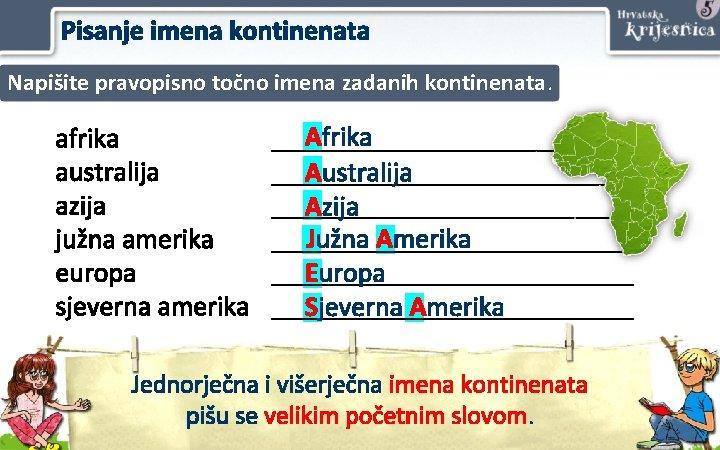 Pisanje imena kontinenata Napišite pravopisno točno imena zadanih kontinenata. afrika australija azija južna amerika