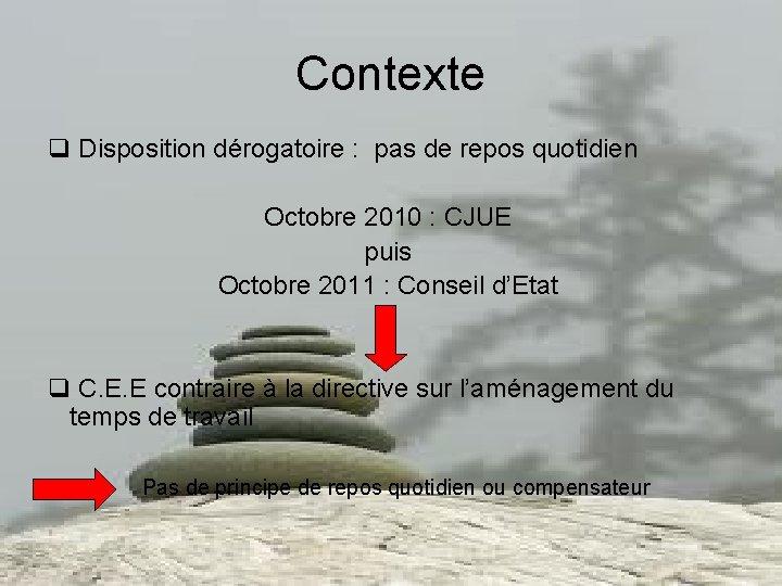 Contexte q Disposition dérogatoire : pas de repos quotidien Octobre 2010 : CJUE puis