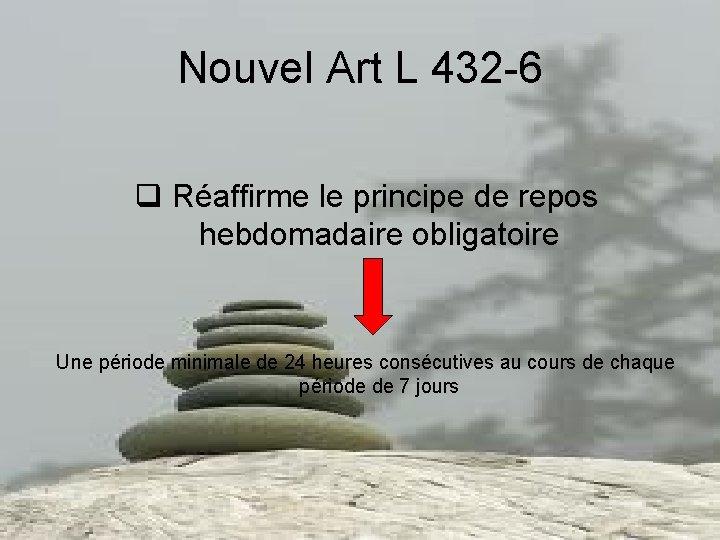 Nouvel Art L 432 -6 q Réaffirme le principe de repos hebdomadaire obligatoire Une