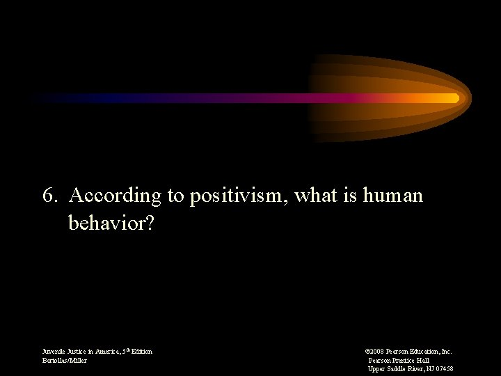 6. According to positivism, what is human behavior? Juvenile Justice in America, 5 th