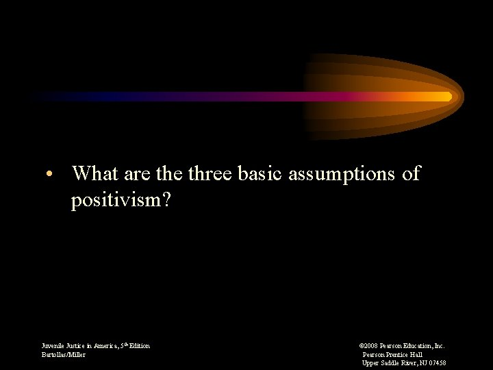 • What are three basic assumptions of positivism? Juvenile Justice in America, 5