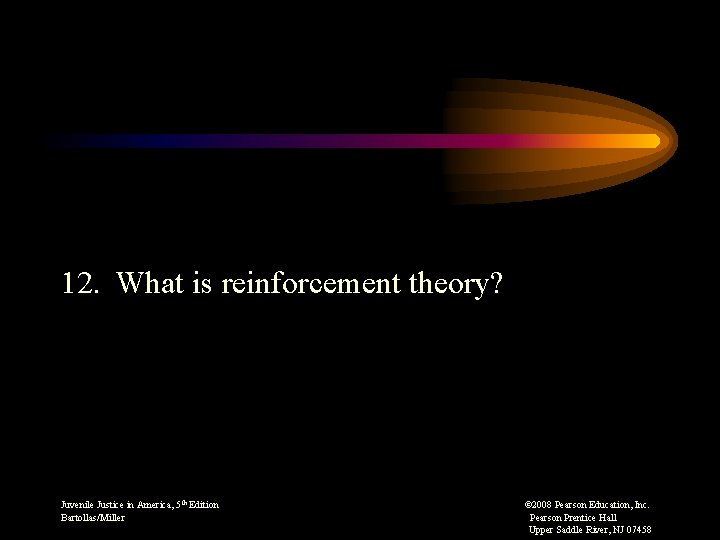 12. What is reinforcement theory? Juvenile Justice in America, 5 th Edition © 2008