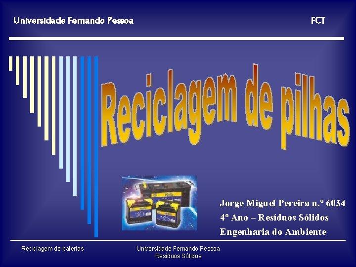 Universidade Fernando Pessoa FCT Jorge Miguel Pereira n. º 6034 4º Ano – Resíduos