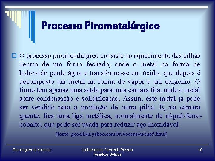 Processo Pirometalúrgico o O processo pirometalúrgico consiste no aquecimento das pilhas dentro de um