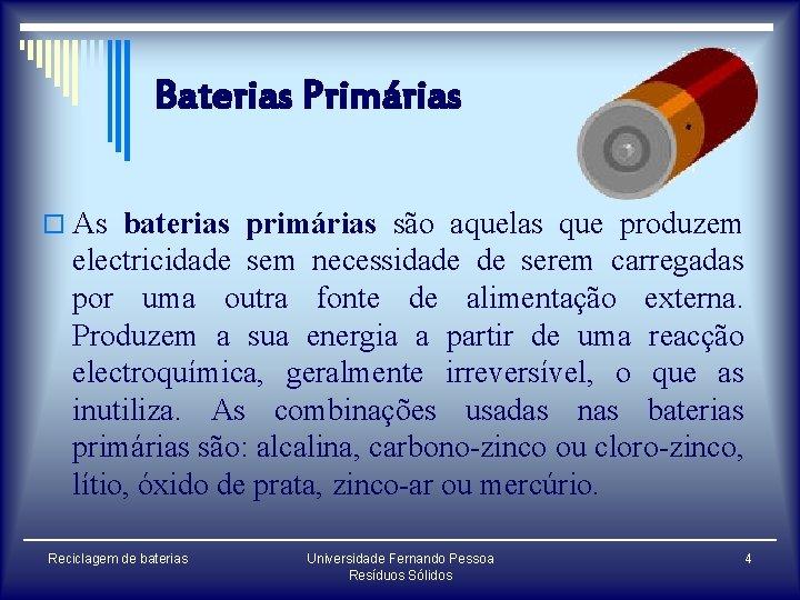 Baterias Primárias o As baterias primárias são aquelas que produzem electricidade sem necessidade de