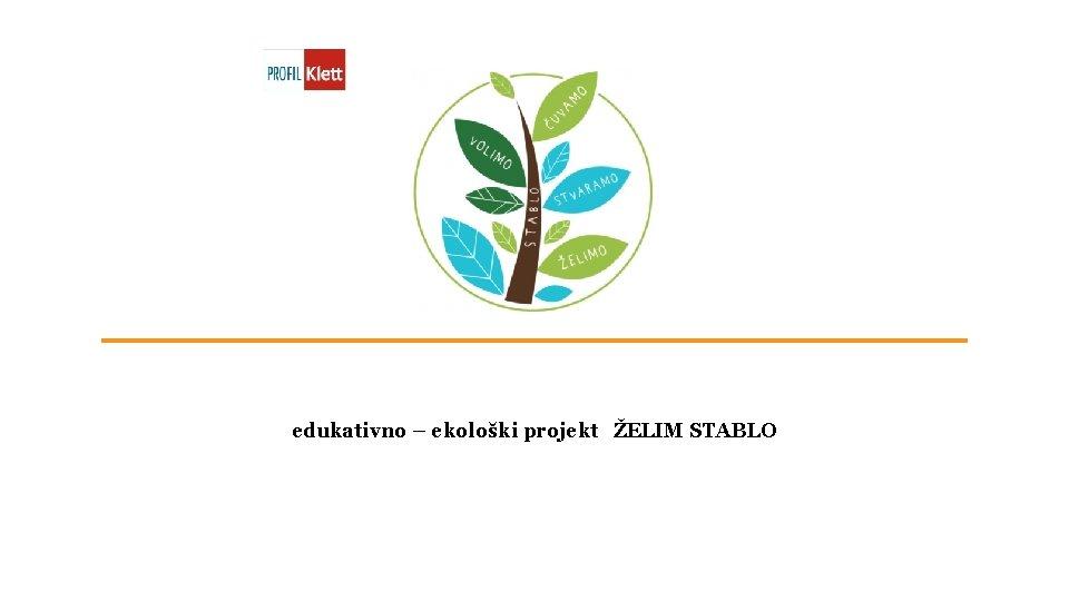 edukativno – ekološki projekt ŽELIM STABLO