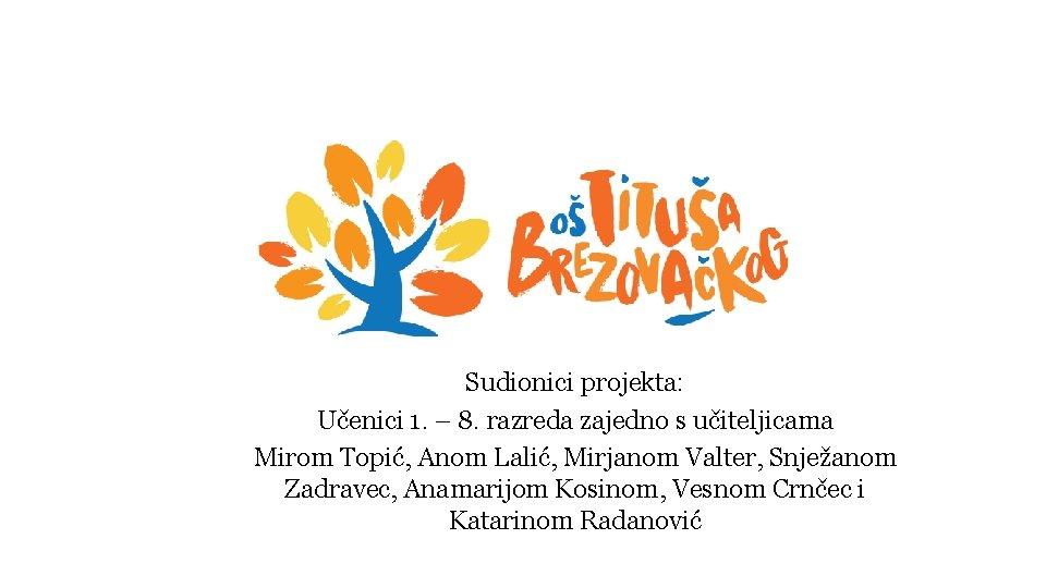 Sudionici projekta: Učenici 1. – 8. razreda zajedno s učiteljicama Mirom Topić, Anom Lalić,
