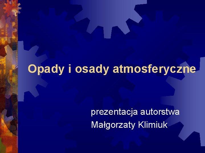 Opady i osady atmosferyczne prezentacja autorstwa Małgorzaty Klimiuk