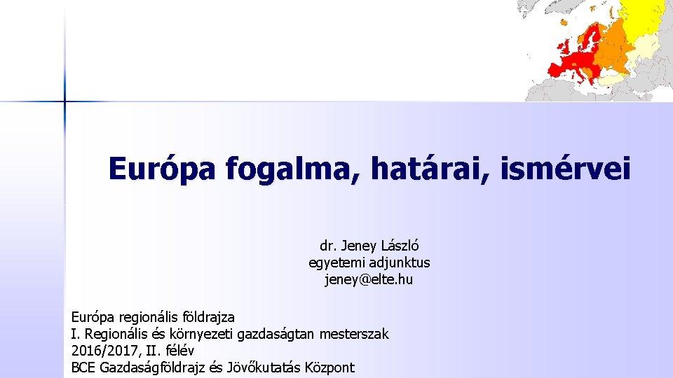 Európa fogalma, határai, ismérvei dr. Jeney László egyetemi adjunktus jeney@elte. hu Európa regionális földrajza